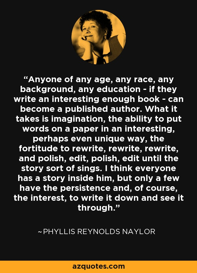 Anyone of any age, any race, any background, any education - if they write an interesting enough book - can become a published author. What it takes is imagination, the ability to put words on a paper in an interesting, perhaps even unique way, the fortitude to rewrite, rewrite, rewrite, and polish, edit, polish, edit until the story sort of sings. I think everyone has a story inside him, but only a few have the persistence and, of course, the interest, to write it down and see it through. - Phyllis Reynolds Naylor