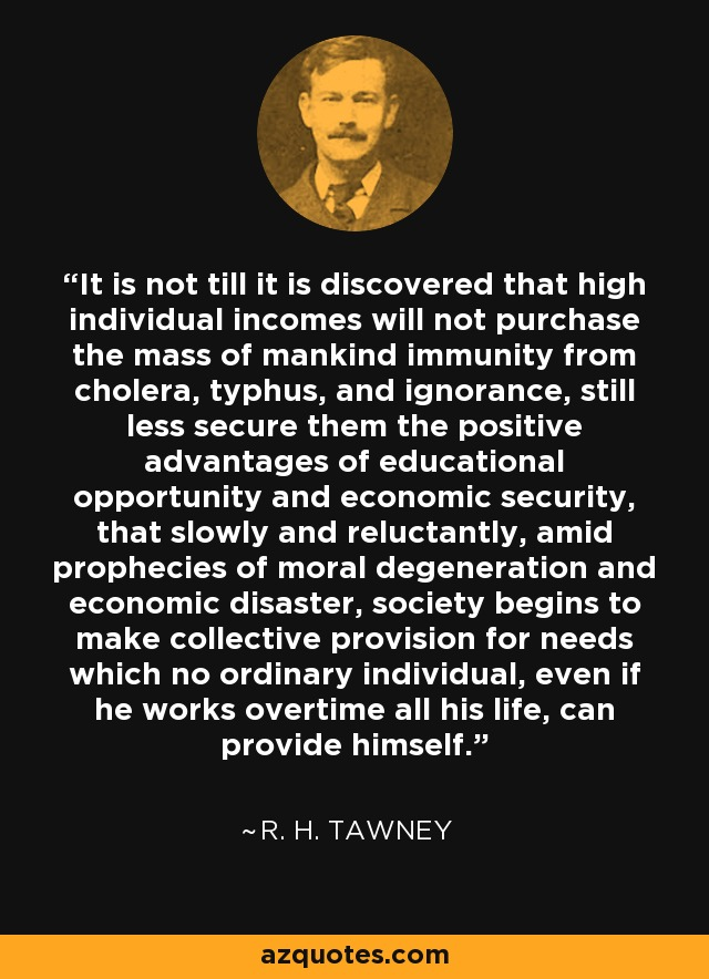 It is not till it is discovered that high individual incomes will not purchase the mass of mankind immunity from cholera, typhus, and ignorance, still less secure them the positive advantages of educational opportunity and economic security, that slowly and reluctantly, amid prophecies of moral degeneration and economic disaster, society begins to make collective provision for needs which no ordinary individual, even if he works overtime all his life, can provide himself. - R. H. Tawney