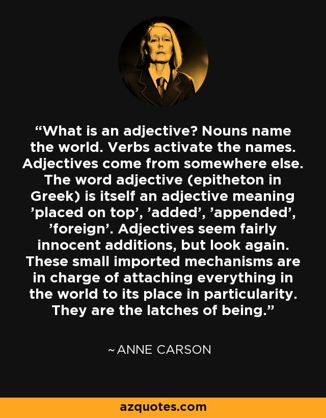 What is an adjective? Nouns name the world. Verbs activate the names. Adjectives come from somewhere else. The word adjective (epitheton in Greek) is itself an adjective meaning 'placed on top', 'added', 'appended', 'foreign'. Adjectives seem fairly innocent additions, but look again. These small imported mechanisms are in charge of attaching everything in the world to its place in particularity. They are the latches of being. - Anne Carson