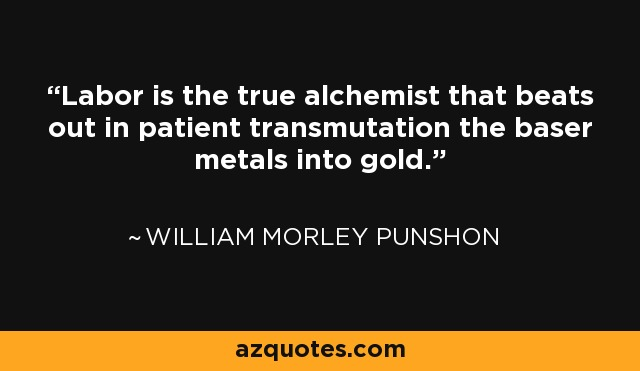 Labor is the true alchemist that beats out in patient transmutation the baser metals into gold. - William Morley Punshon