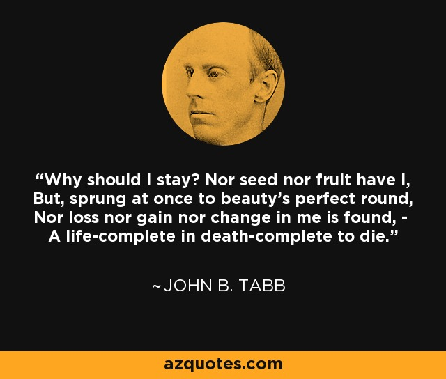 Why should I stay? Nor seed nor fruit have I, But, sprung at once to beauty's perfect round, Nor loss nor gain nor change in me is found, - A life-complete in death-complete to die. - John B. Tabb