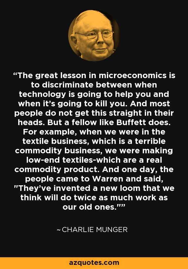 The great lesson in microeconomics is to discriminate between when technology is going to help you and when it's going to kill you. And most people do not get this straight in their heads. But a fellow like Buffett does. For example, when we were in the textile business, which is a terrible commodity business, we were making low-end textiles-which are a real commodity product. And one day, the people came to Warren and said,