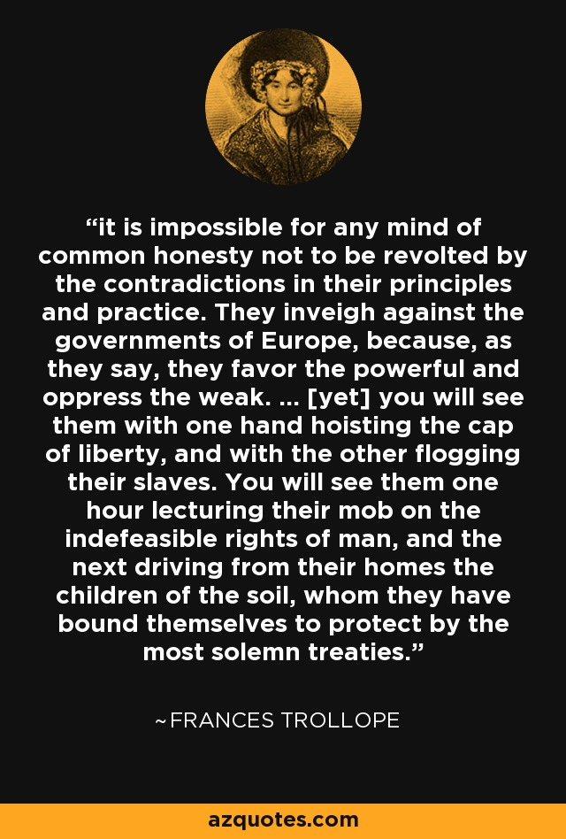 it is impossible for any mind of common honesty not to be revolted by the contradictions in their principles and practice. They inveigh against the governments of Europe, because, as they say, they favor the powerful and oppress the weak. ... [yet] you will see them with one hand hoisting the cap of liberty, and with the other flogging their slaves. You will see them one hour lecturing their mob on the indefeasible rights of man, and the next driving from their homes the children of the soil, whom they have bound themselves to protect by the most solemn treaties. - Frances Trollope