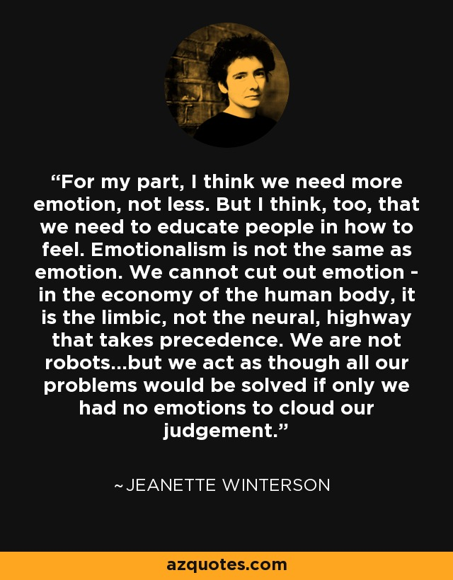 For my part, I think we need more emotion, not less. But I think, too, that we need to educate people in how to feel. Emotionalism is not the same as emotion. We cannot cut out emotion - in the economy of the human body, it is the limbic, not the neural, highway that takes precedence. We are not robots...but we act as though all our problems would be solved if only we had no emotions to cloud our judgement. - Jeanette Winterson