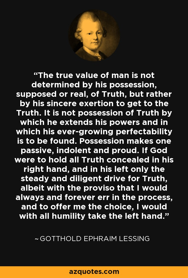 The true value of man is not determined by his possession, supposed or real, of Truth, but rather by his sincere exertion to get to the Truth. It is not possession of Truth by which he extends his powers and in which his ever-growing perfectability is to be found. Possession makes one passive, indolent and proud. If God were to hold all Truth concealed in his right hand, and in his left only the steady and diligent drive for Truth, albeit with the proviso that I would always and forever err in the process, and to offer me the choice, I would with all humility take the left hand. - Gotthold Ephraim Lessing