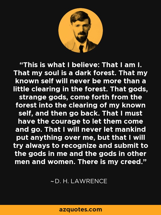 This is what I believe: That I am I. That my soul is a dark forest. That my known self will never be more than a little clearing in the forest. That gods, strange gods, come forth from the forest into the clearing of my known self, and then go back. That I must have the courage to let them come and go. That I will never let mankind put anything over me, but that I will try always to recognize and submit to the gods in me and the gods in other men and women. There is my creed. - D. H. Lawrence