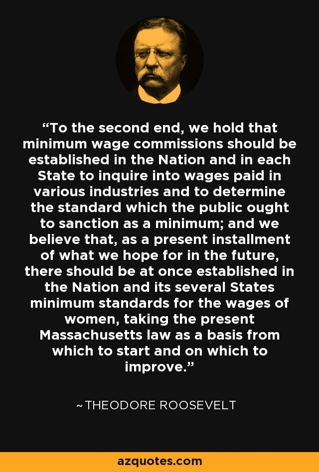 To the second end, we hold that minimum wage commissions should be established in the Nation and in each State to inquire into wages paid in various industries and to determine the standard which the public ought to sanction as a minimum; and we believe that, as a present installment of what we hope for in the future, there should be at once established in the Nation and its several States minimum standards for the wages of women, taking the present Massachusetts law as a basis from which to start and on which to improve. - Theodore Roosevelt
