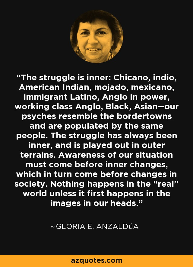 The struggle is inner: Chicano, indio, American Indian, mojado, mexicano, immigrant Latino, Anglo in power, working class Anglo, Black, Asian--our psyches resemble the bordertowns and are populated by the same people. The struggle has always been inner, and is played out in outer terrains. Awareness of our situation must come before inner changes, which in turn come before changes in society. Nothing happens in the