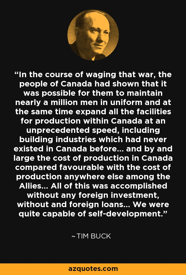 In the course of waging that war, the people of Canada had shown that it was possible for them to maintain nearly a million men in uniform and at the same time expand all the facilities for production within Canada at an unprecedented speed, including building industries which had never existed in Canada before... and by and large the cost of production in Canada compared favourable with the cost of production anywhere else among the Allies... All of this was accomplished without any foreign investment, without and foreign loans... We were quite capable of self-development. - Tim Buck