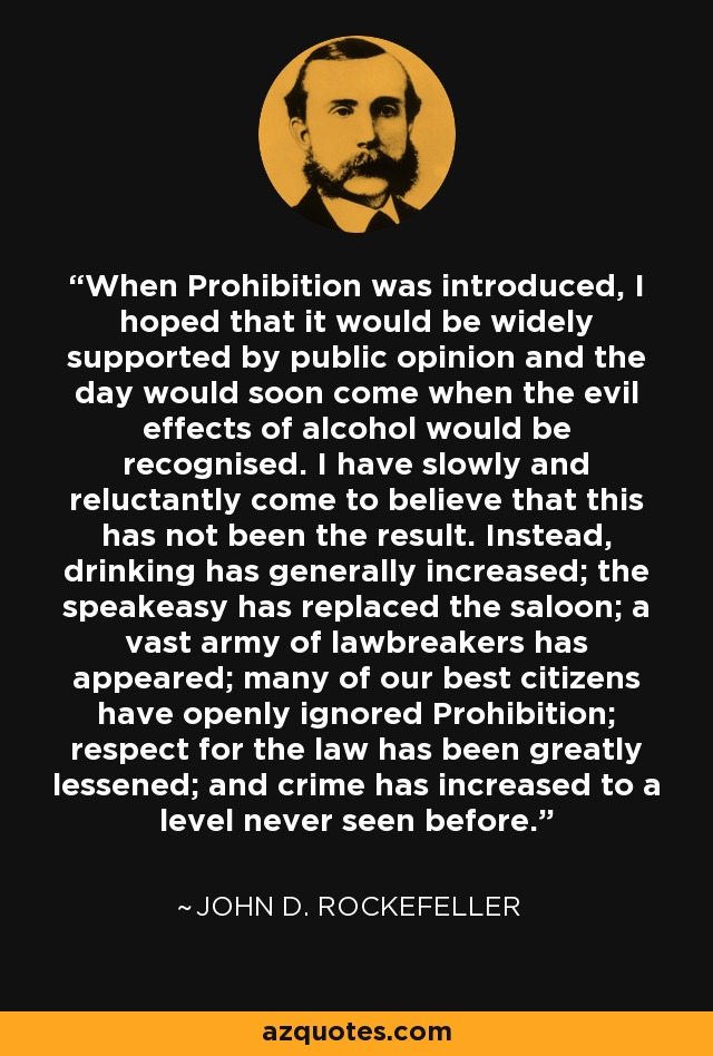 When Prohibition was introduced, I hoped that it would be widely supported by public opinion and the day would soon come when the evil effects of alcohol would be recognised. I have slowly and reluctantly come to believe that this has not been the result. Instead, drinking has generally increased; the speakeasy has replaced the saloon; a vast army of lawbreakers has appeared; many of our best citizens have openly ignored Prohibition; respect for the law has been greatly lessened; and crime has increased to a level never seen before. - John D. Rockefeller