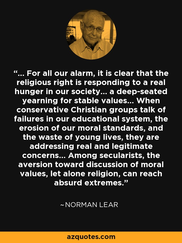 ... For all our alarm, it is clear that the religious right is responding to a real hunger in our society... a deep-seated yearning for stable values... When conservative Christian groups talk of failures in our educational system, the erosion of our moral standards, and the waste of young lives, they are addressing real and legitimate concerns... Among secularists, the aversion toward discussion of moral values, let alone religion, can reach absurd extremes. - Norman Lear