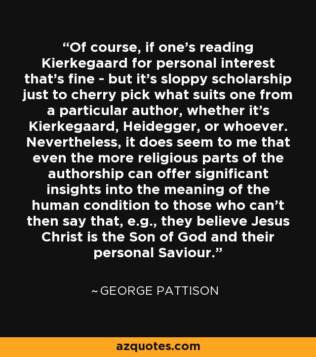 Of course, if one's reading Kierkegaard for personal interest that's fine - but it's sloppy scholarship just to cherry pick what suits one from a particular author, whether it's Kierkegaard, Heidegger, or whoever. Nevertheless, it does seem to me that even the more religious parts of the authorship can offer significant insights into the meaning of the human condition to those who can't then say that, e.g., they believe Jesus Christ is the Son of God and their personal Saviour. - George Pattison