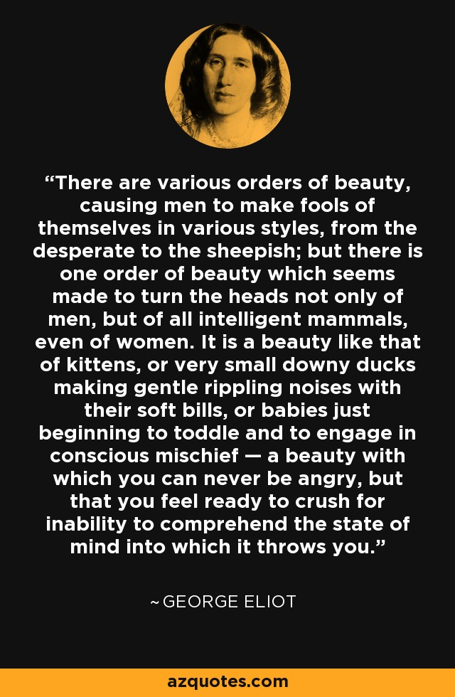 There are various orders of beauty, causing men to make fools of themselves in various styles, from the desperate to the sheepish; but there is one order of beauty which seems made to turn the heads not only of men, but of all intelligent mammals, even of women. It is a beauty like that of kittens, or very small downy ducks making gentle rippling noises with their soft bills, or babies just beginning to toddle and to engage in conscious mischief — a beauty with which you can never be angry, but that you feel ready to crush for inability to comprehend the state of mind into which it throws you. - George Eliot
