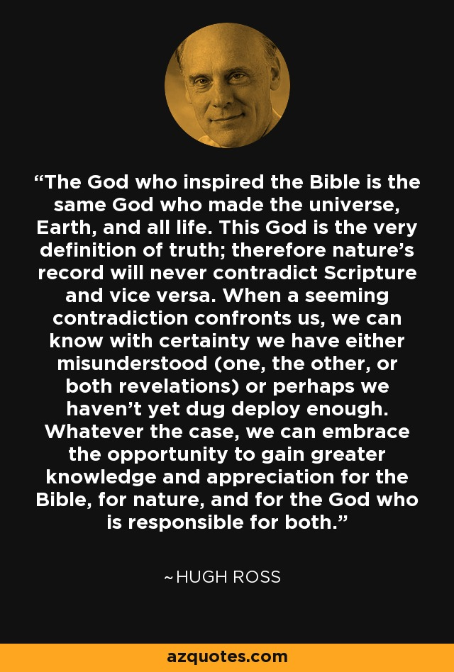 The God who inspired the Bible is the same God who made the universe, Earth, and all life. This God is the very definition of truth; therefore nature's record will never contradict Scripture and vice versa. When a seeming contradiction confronts us, we can know with certainty we have either misunderstood (one, the other, or both revelations) or perhaps we haven't yet dug deploy enough. Whatever the case, we can embrace the opportunity to gain greater knowledge and appreciation for the Bible, for nature, and for the God who is responsible for both. - Hugh Ross