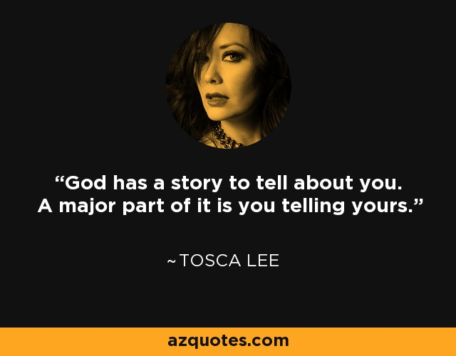God has a story to tell about you. A major part of it is you telling yours. - Tosca Lee