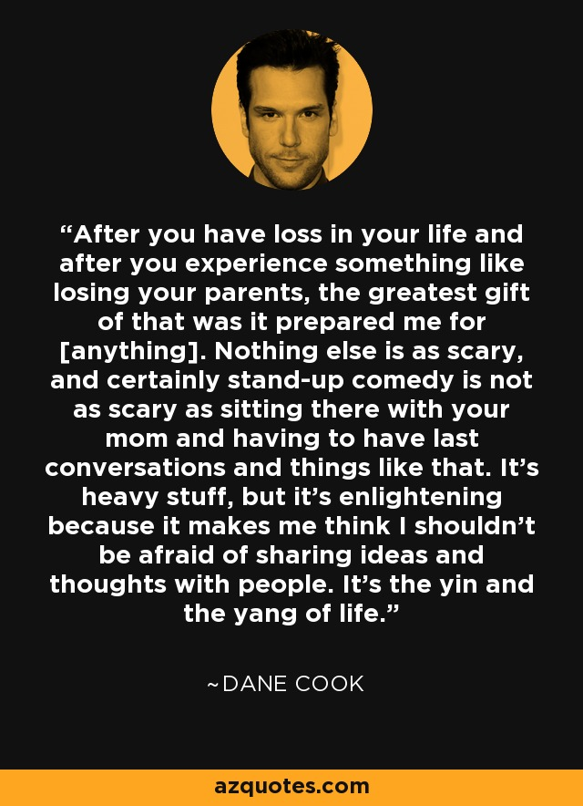 After you have loss in your life and after you experience something like losing your parents, the greatest gift of that was it prepared me for [anything]. Nothing else is as scary, and certainly stand-up comedy is not as scary as sitting there with your mom and having to have last conversations and things like that. It's heavy stuff, but it's enlightening because it makes me think I shouldn't be afraid of sharing ideas and thoughts with people. It's the yin and the yang of life. - Dane Cook