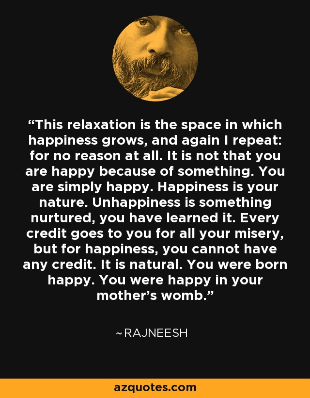 This relaxation is the space in which happiness grows, and again I repeat: for no reason at all. It is not that you are happy because of something. You are simply happy. Happiness is your nature. Unhappiness is something nurtured, you have learned it. Every credit goes to you for all your misery, but for happiness, you cannot have any credit. It is natural. You were born happy. You were happy in your mother's womb... - Rajneesh
