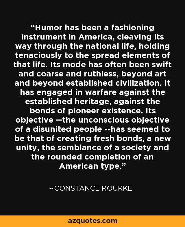 Humor has been a fashioning instrument in America, cleaving its way through the national life, holding tenaciously to the spread elements of that life. Its mode has often been swift and coarse and ruthless, beyond art and beyond established civilization. It has engaged in warfare against the established heritage, against the bonds of pioneer existence. Its objective --the unconscious objective of a disunited people --has seemed to be that of creating fresh bonds, a new unity, the semblance of a society and the rounded completion of an American type. - Constance Rourke