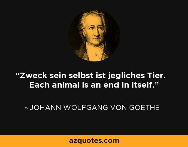 Zweck sein selbst ist jegliches Tier. Each animal is an end in itself. - Johann Wolfgang von Goethe