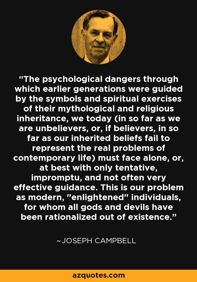The psychological dangers through which earlier generations were guided by the symbols and spiritual exercises of their mythological and religious inheritance, we today (in so far as we are unbelievers, or, if believers, in so far as our inherited beliefs fail to represent the real problems of contemporary life) must face alone, or, at best with only tentative, impromptu, and not often very effective guidance. This is our problem as modern,