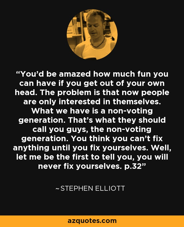 You'd be amazed how much fun you can have if you get out of your own head. The problem is that now people are only interested in themselves. What we have is a non-voting generation. That's what they should call you guys, the non-voting generation. You think you can't fix anything until you fix yourselves. Well, let me be the first to tell you, you will never fix yourselves. p.32 - Stephen Elliott