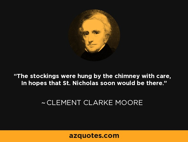 The stockings were hung by the chimney with care, In hopes that St. Nicholas soon would be there. - Clement Clarke Moore