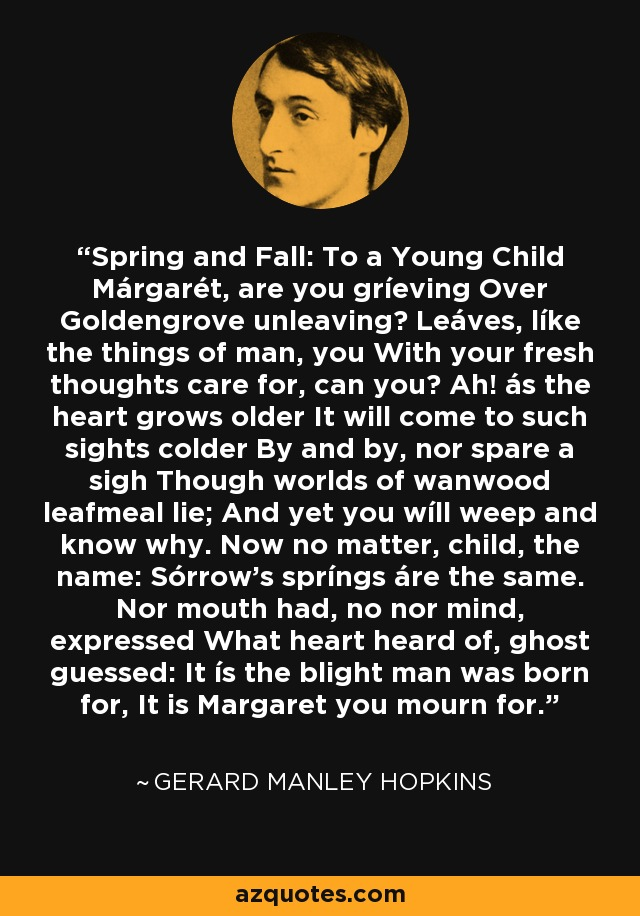 Spring and Fall: To a Young Child Márgarét, are you gríeving Over Goldengrove unleaving? Leáves, líke the things of man, you With your fresh thoughts care for, can you? Ah! ás the heart grows older It will come to such sights colder By and by, nor spare a sigh Though worlds of wanwood leafmeal lie; And yet you wíll weep and know why. Now no matter, child, the name: Sórrow's spríngs áre the same. Nor mouth had, no nor mind, expressed What heart heard of, ghost guessed: It ís the blight man was born for, It is Margaret you mourn for. - Gerard Manley Hopkins