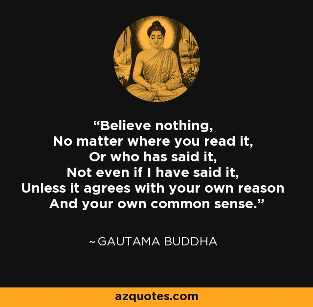 Believe nothing, No matter where you read it, Or who has said it, Not even if I have said it, Unless it agrees with your own reason And your own common sense. - Gautama Buddha