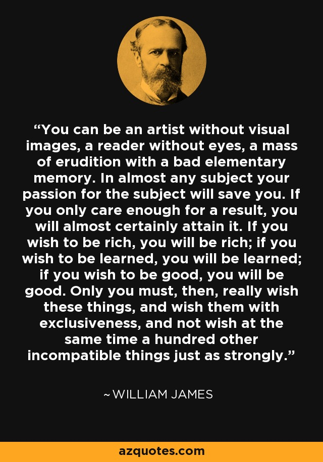 You can be an artist without visual images, a reader without eyes, a mass of erudition with a bad elementary memory. In almost any subject your passion for the subject will save you. If you only care enough for a result, you will almost certainly attain it. If you wish to be rich, you will be rich; if you wish to be learned, you will be learned; if you wish to be good, you will be good. Only you must, then, really wish these things, and wish them with exclusiveness, and not wish at the same time a hundred other incompatible things just as strongly. - William James