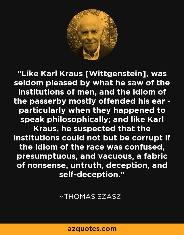 Like Karl Kraus [Wittgenstein], was seldom pleased by what he saw of the institutions of men, and the idiom of the passerby mostly offended his ear - particularly when they happened to speak philosophically; and like Karl Kraus, he suspected that the institutions could not but be corrupt if the idiom of the race was confused, presumptuous, and vacuous, a fabric of nonsense, untruth, deception, and self-deception. - Thomas Szasz