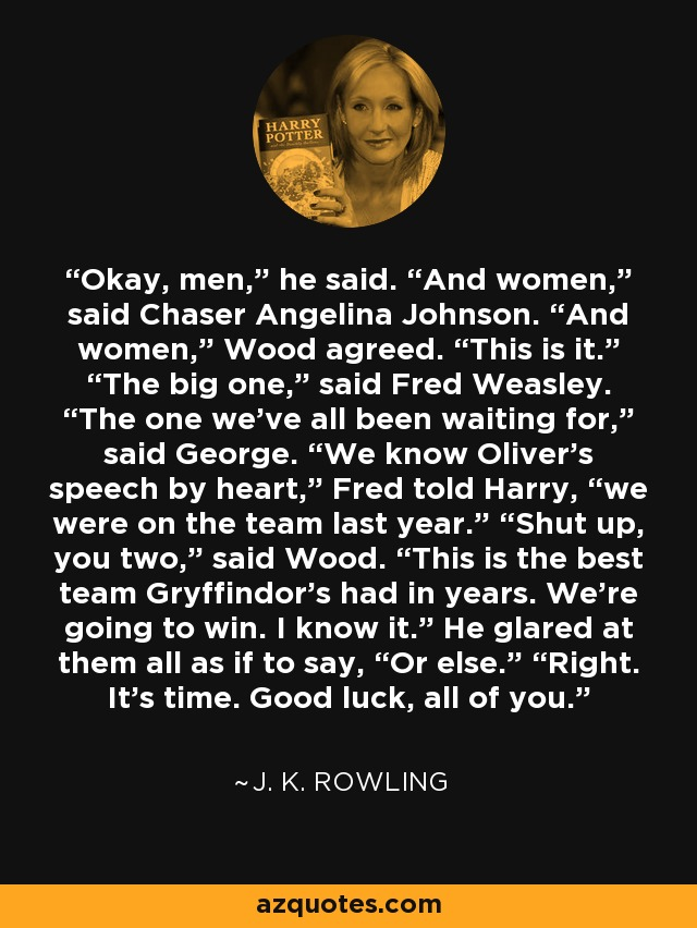 """Okay, men,"""" he said. """"And women,"""" said Chaser Angelina Johnson. """"And women,"""" Wood agreed. """"This is it."""" """"The big one,"""" said Fred Weasley. """"The one we've all been waiting for,"""" said George. """"We know Oliver's speech by heart,"""" Fred told Harry, """"we were on the team last year."""" """"Shut up, you two,"""" said Wood. """"This is the best team Gryffindor's had in years. We're going to win. I know it."""" He glared at them all as if to say, """"Or else."""" """"Right. It's time. Good luck, all of you. - J. K. Rowling"""