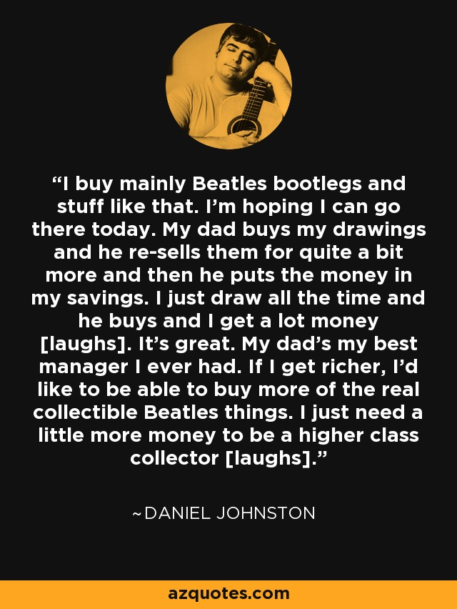 I buy mainly Beatles bootlegs and stuff like that. I'm hoping I can go there today. My dad buys my drawings and he re-sells them for quite a bit more and then he puts the money in my savings. I just draw all the time and he buys and I get a lot money [laughs]. It's great. My dad's my best manager I ever had. If I get richer, I'd like to be able to buy more of the real collectible Beatles things. I just need a little more money to be a higher class collector [laughs]. - Daniel Johnston