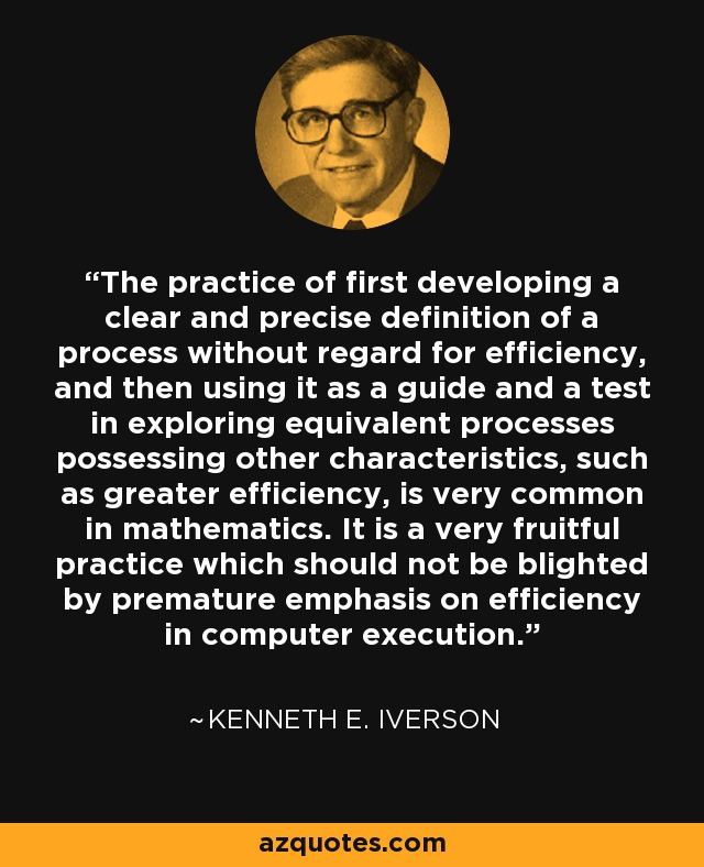 The practice of first developing a clear and precise definition of a process without regard for efficiency, and then using it as a guide and a test in exploring equivalent processes possessing other characteristics, such as greater efficiency, is very common in mathematics. It is a very fruitful practice which should not be blighted by premature emphasis on efficiency in computer execution. - Kenneth E. Iverson