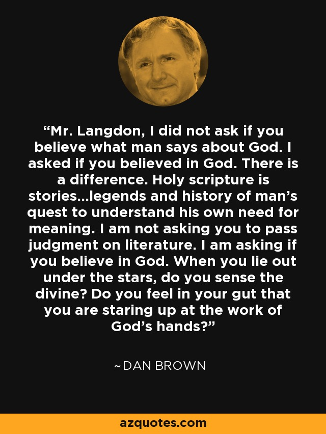 Mr. Langdon, I did not ask if you believe what man says about God. I asked if you believed in God. There is a difference. Holy scripture is stories...legends and history of man's quest to understand his own need for meaning. I am not asking you to pass judgment on literature. I am asking if you believe in God. When you lie out under the stars, do you sense the divine? Do you feel in your gut that you are staring up at the work of God's hands? - Dan Brown