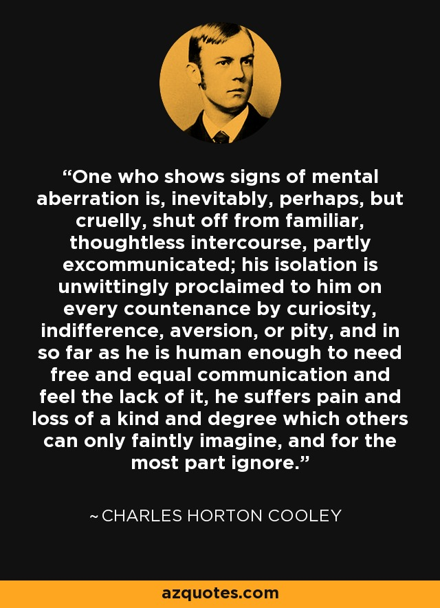 One who shows signs of mental aberration is, inevitably, perhaps, but cruelly, shut off from familiar, thoughtless intercourse, partly excommunicated; his isolation is unwittingly proclaimed to him on every countenance by curiosity, indifference, aversion, or pity, and in so far as he is human enough to need free and equal communication and feel the lack of it, he suffers pain and loss of a kind and degree which others can only faintly imagine, and for the most part ignore. - Charles Horton Cooley
