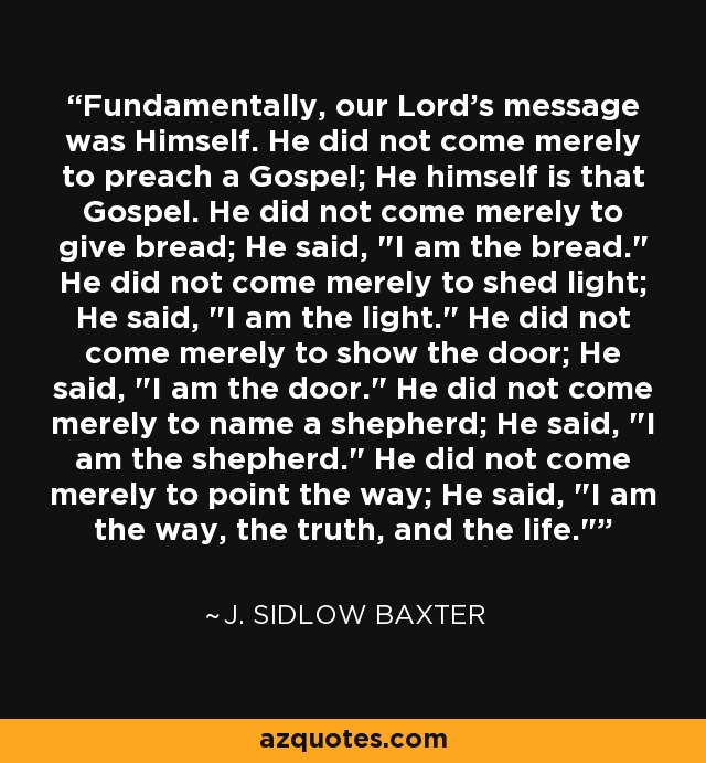 Fundamentally, our Lord's message was Himself. He did not come merely to preach a Gospel; He himself is that Gospel. He did not come merely to give bread; He said,