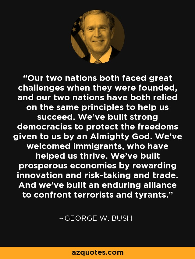 Our two nations both faced great challenges when they were founded, and our two nations have both relied on the same principles to help us succeed. We've built strong democracies to protect the freedoms given to us by an Almighty God. We've welcomed immigrants, who have helped us thrive. We've built prosperous economies by rewarding innovation and risk-taking and trade.And we've built an enduring alliance to confront terrorists and tyrants. - George W. Bush