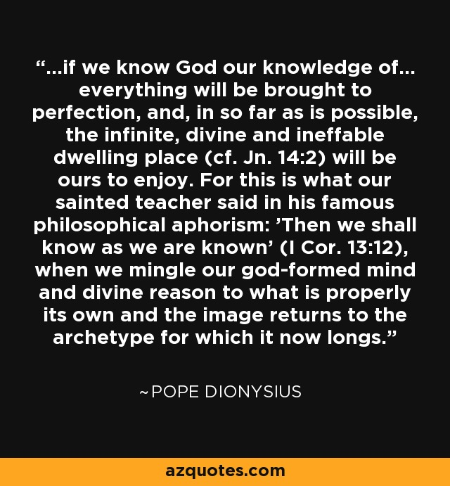 ...if we know God our knowledge of... everything will be brought to perfection, and, in so far as is possible, the infinite, divine and ineffable dwelling place (cf. Jn. 14:2) will be ours to enjoy. For this is what our sainted teacher said in his famous philosophical aphorism: 'Then we shall know as we are known' (I Cor. 13:12), when we mingle our god-formed mind and divine reason to what is properly its own and the image returns to the archetype for which it now longs. - Pope Dionysius