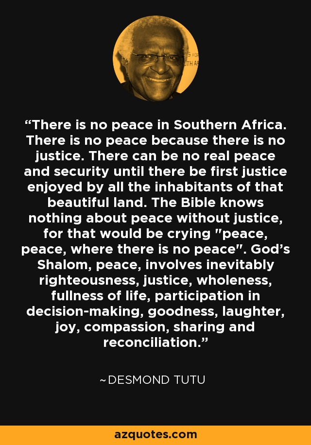 There is no peace in Southern Africa. There is no peace because there is no justice. There can be no real peace and security until there be first justice enjoyed by all the inhabitants of that beautiful land. The Bible knows nothing about peace without justice, for that would be crying