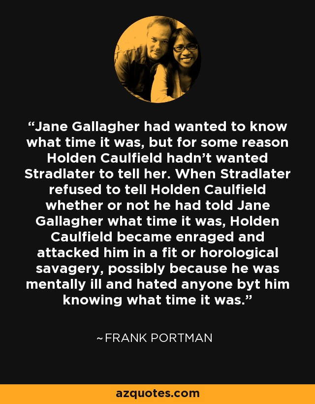 Jane Gallagher had wanted to know what time it was, but for some reason Holden Caulfield hadn't wanted Stradlater to tell her. When Stradlater refused to tell Holden Caulfield whether or not he had told Jane Gallagher what time it was, Holden Caulfield became enraged and attacked him in a fit or horological savagery, possibly because he was mentally ill and hated anyone byt him knowing what time it was. - Frank Portman