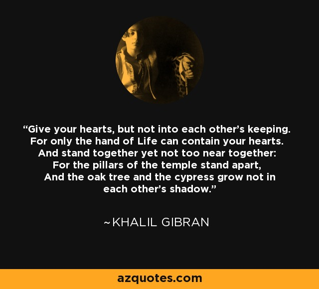 Give your hearts, but not into each other's keeping. For only the hand of Life can contain your hearts. And stand together yet not too near together: For the pillars of the temple stand apart, And the oak tree and the cypress grow not in each other's shadow. - Khalil Gibran