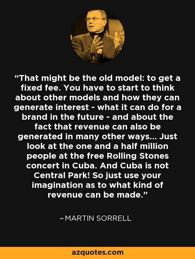 That might be the old model: to get a fixed fee. You have to start to think about other models and how they can generate interest - what it can do for a brand in the future - and about the fact that revenue can also be generated in many other ways... Just look at the one and a half million people at the free Rolling Stones concert in Cuba. And Cuba is not Central Park! So just use your imagination as to what kind of revenue can be made. - Martin Sorrell