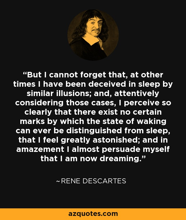 But I cannot forget that, at other times I have been deceived in sleep by similar illusions; and, attentively considering those cases, I perceive so clearly that there exist no certain marks by which the state of waking can ever be distinguished from sleep, that I feel greatly astonished; and in amazement I almost persuade myself that I am now dreaming. - Rene Descartes