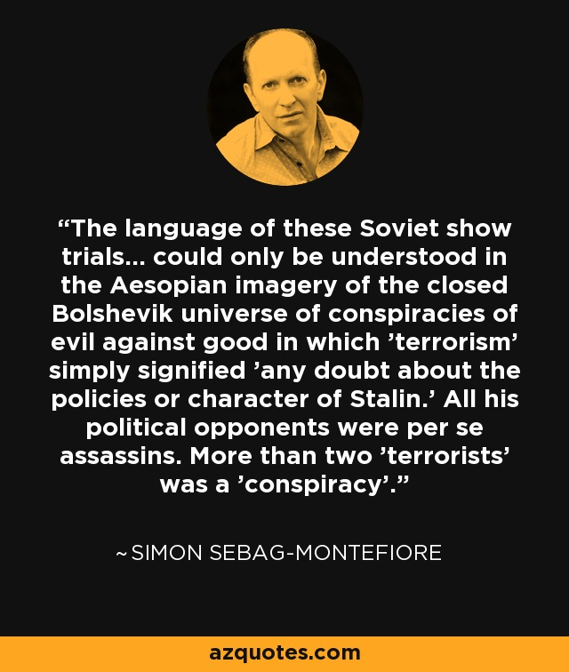 The language of these Soviet show trials... could only be understood in the Aesopian imagery of the closed Bolshevik universe of conspiracies of evil against good in which 'terrorism' simply signified 'any doubt about the policies or character of Stalin.' All his political opponents were per se assassins. More than two 'terrorists' was a 'conspiracy'. - Simon Sebag-Montefiore