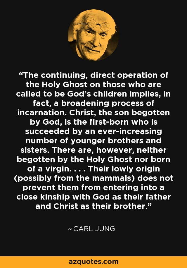 The continuing, direct operation of the Holy Ghost on those who are called to be God's children implies, in fact, a broadening process of incarnation. Christ, the son begotten by God, is the first-born who is succeeded by an ever-increasing number of younger brothers and sisters. There are, however, neither begotten by the Holy Ghost nor born of a virgin. . . . Their lowly origin (possibly from the mammals) does not prevent them from entering into a close kinship with God as their father and Christ as their brother. - Carl Jung