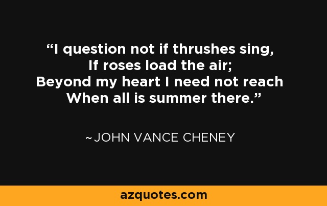 I question not if thrushes sing, If roses load the air; Beyond my heart I need not reach When all is summer there. - John Vance Cheney
