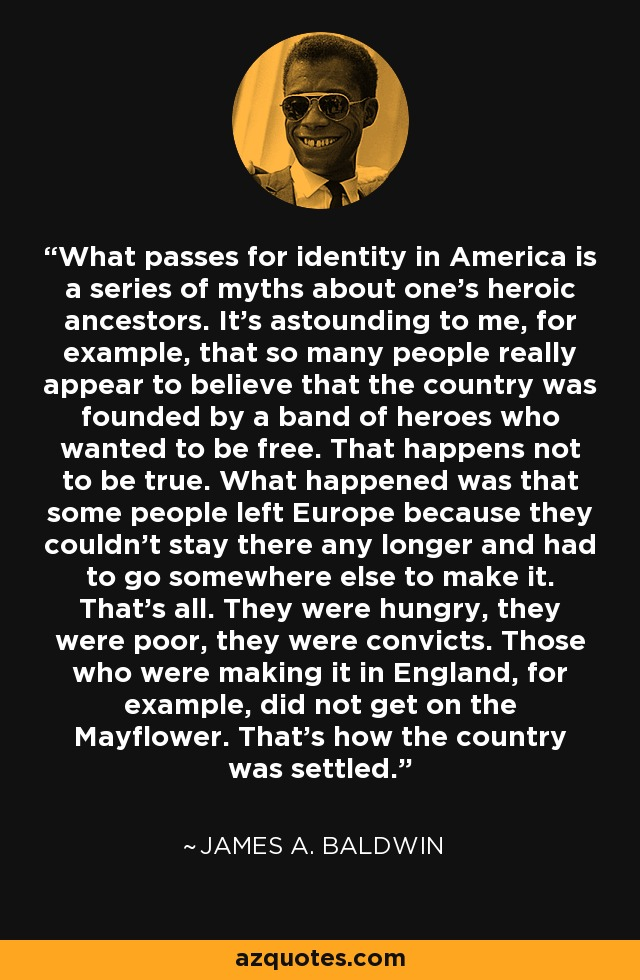 What passes for identity in America is a series of myths about one's heroic ancestors. It's astounding to me, for example, that so many people really appear to believe that the country was founded by a band of heroes who wanted to be free. That happens not to be true. What happened was that some people left Europe because they couldn't stay there any longer and had to go somewhere else to make it. That's all. They were hungry, they were poor, they were convicts. Those who were making it in England, for example, did not get on the Mayflower. That's how the country was settled. - James A. Baldwin