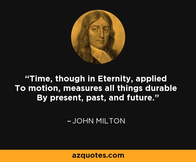 Time, though in Eternity, applied To motion, measures all things durable By present, past, and future. - John Milton