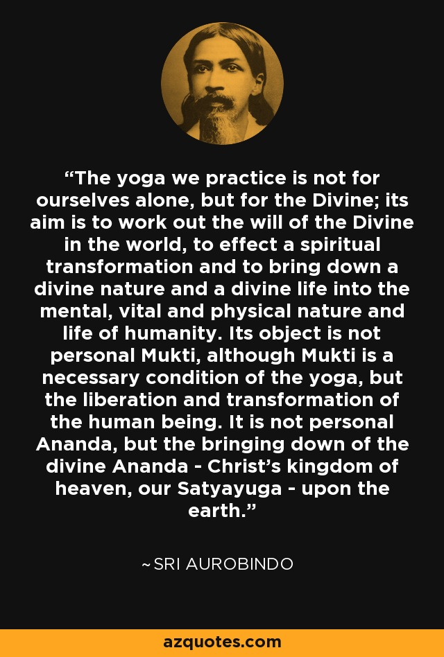The yoga we practice is not for ourselves alone, but for the Divine; its aim is to work out the will of the Divine in the world, to effect a spiritual transformation and to bring down a divine nature and a divine life into the mental, vital and physical nature and life of humanity. Its object is not personal Mukti, although Mukti is a necessary condition of the yoga, but the liberation and transformation of the human being. It is not personal Ananda, but the bringing down of the divine Ananda - Christ's kingdom of heaven, our Satyayuga - upon the earth. - Sri Aurobindo