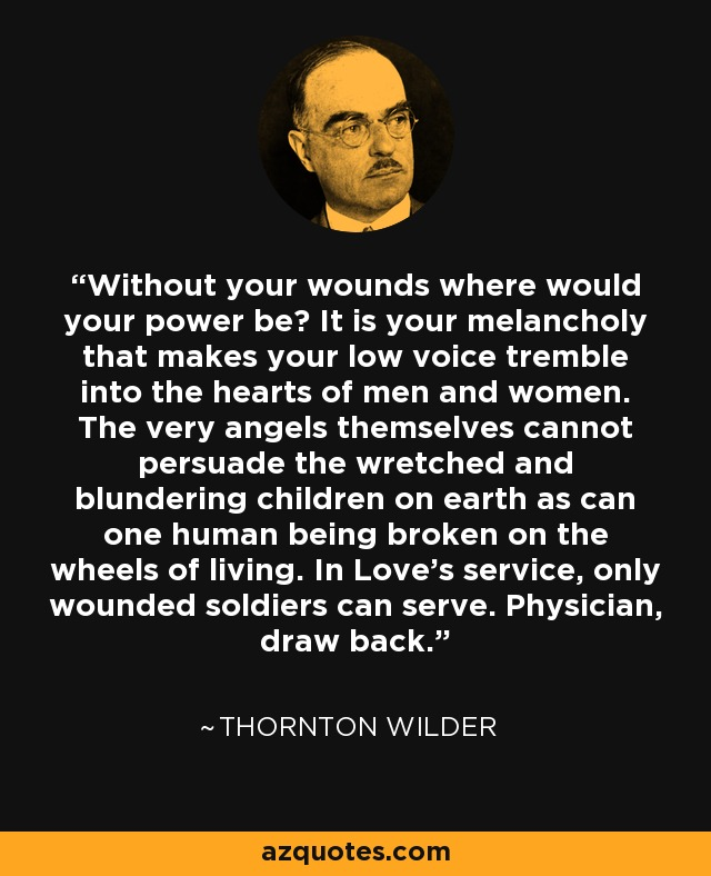 Without your wounds where would your power be? It is your melancholy that makes your low voice tremble into the hearts of men and women. The very angels themselves cannot persuade the wretched and blundering children on earth as can one human being broken on the wheels of living. In Love's service, only wounded soldiers can serve. Physician, draw back. - Thornton Wilder